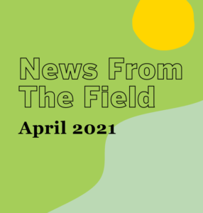 April 2021 News From The Field
